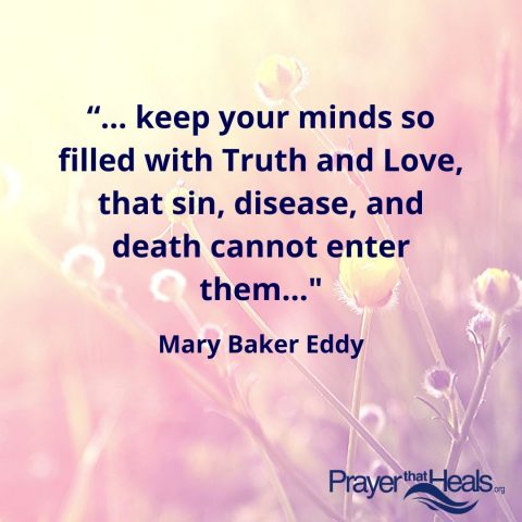 """...keep your minds so filled with Truth and Love, that sin, disease, and death cannot enter them..."" Mary Baker Eddy"