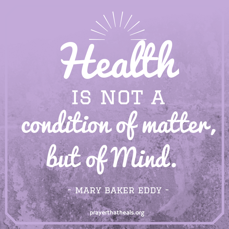 """Health is not a condition of matter, but of Mind."" Mary Baker Eddy"